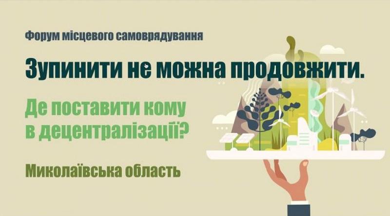 ДЕЦЕНТРАЛІЗАЦІЯ 2021 - Форум. Миколаївська область. «Зупинити не можна продовжити. Де поставити кому в децентралізації?»